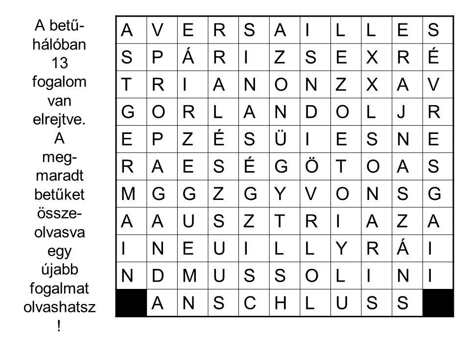 A betű- hálóban 13 fogalom van elrejtve. A meg- maradt betűket össze- olvasva egy újabb fogalmat olvashatsz ! AVERSAILLES SPÁRIZSEXRÉ TRIANONZXAV GORL