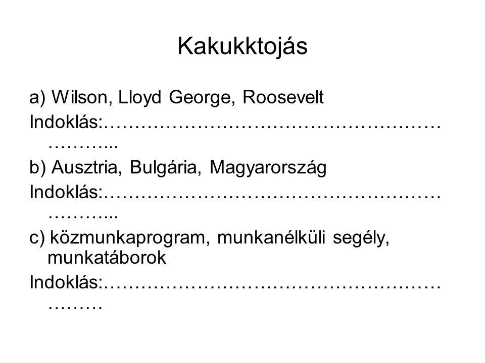 Kakukktojás a) Wilson, Lloyd George, Roosevelt Indoklás:……………………………………………… ………... b) Ausztria, Bulgária, Magyarország Indoklás:……………………………………………… ……….