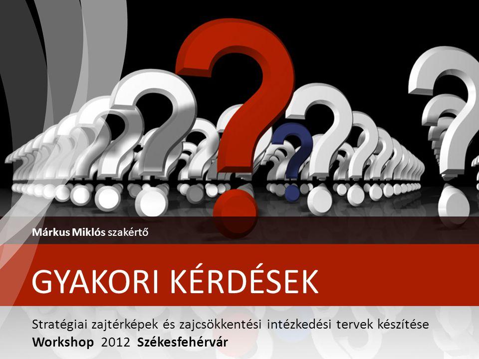 GYAKORI KÉRDÉSEK Márkus Miklós szakértő Stratégiai zajtérképek és zajcsökkentési intézkedési tervek készítése Workshop 2012 Székesfehérvár