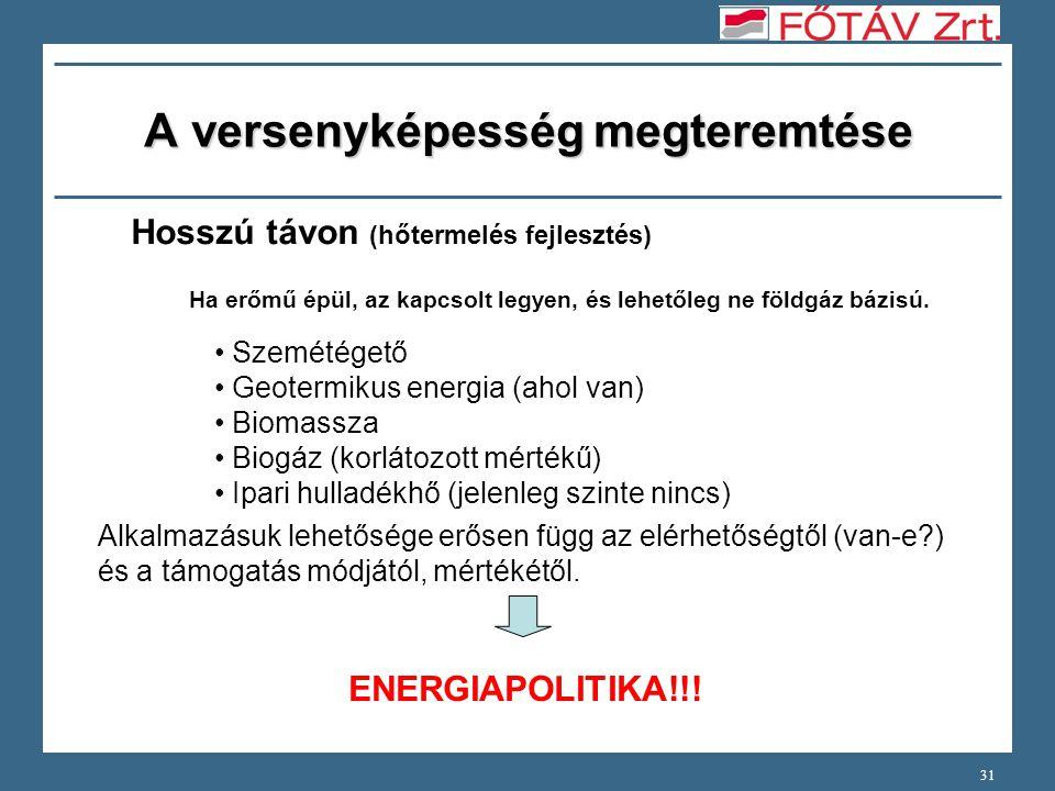 31 A versenyképesség megteremtése Hosszú távon (hőtermelés fejlesztés) Szemétégető Geotermikus energia (ahol van) Biomassza Biogáz (korlátozott mértékű) Ipari hulladékhő (jelenleg szinte nincs) Alkalmazásuk lehetősége erősen függ az elérhetőségtől (van-e?) és a támogatás módjától, mértékétől.