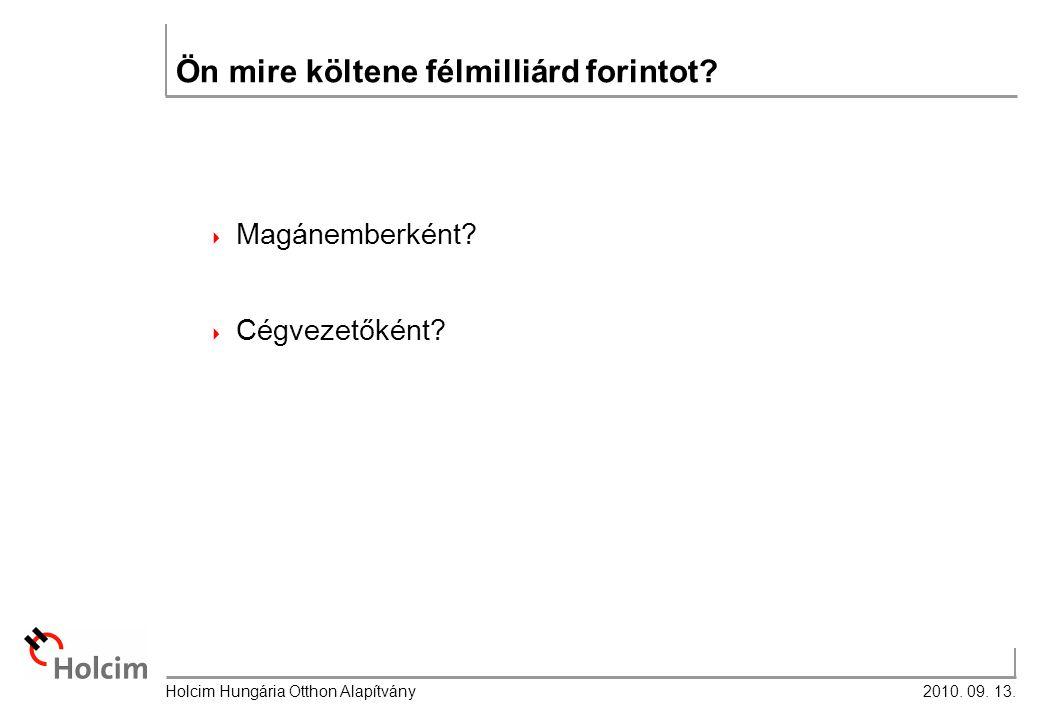 2010. 09. 13. Holcim Hungária Otthon Alapítvány Ön mire költene félmilliárd forintot.