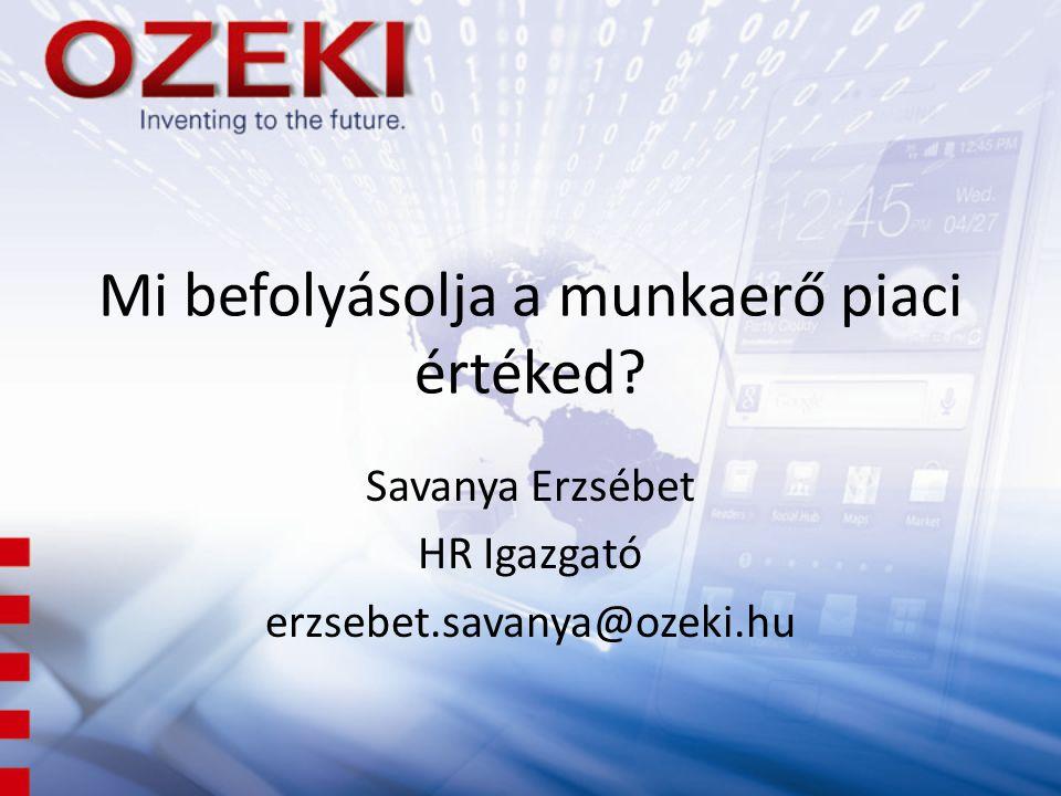 Mi befolyásolja a munkaerő piaci értéked? Savanya Erzsébet HR Igazgató erzsebet.savanya@ozeki.hu