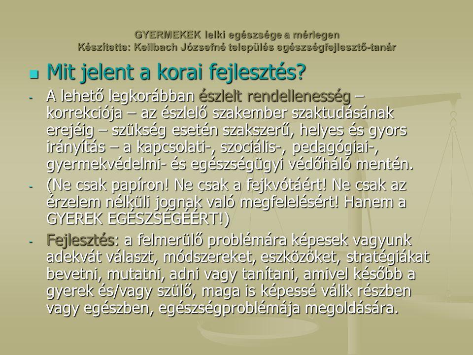 GYERMEKEK lelki egészsége a mérlegen Készítette: Keilbach Józsefné település egészségfejlesztő-tanár Mit jelent a korai fejlesztés.