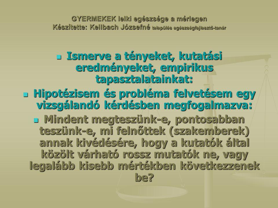 GYERMEKEK lelki egészsége a mérlegen Készítette: Keilbach Józsefné település egészségfejlesztő-tanár Ismerve a tényeket, kutatási eredményeket, empirikus tapasztalatainkat: Ismerve a tényeket, kutatási eredményeket, empirikus tapasztalatainkat: Hipotézisem és probléma felvetésem egy vizsgálandó kérdésben megfogalmazva: Hipotézisem és probléma felvetésem egy vizsgálandó kérdésben megfogalmazva: Mindent megteszünk-e, pontosabban teszünk-e, mi felnőttek (szakemberek) annak kivédésére, hogy a kutatók által közölt várható rossz mutatók ne, vagy legalább kisebb mértékben következzenek be.