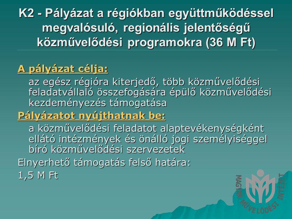 K2 - Pályázat a régiókban együttműködéssel megvalósuló, regionális jelentőségű közművelődési programokra (36 M Ft) A pályázat célja: az egész régióra kiterjedő, több közművelődési feladatvállaló összefogására épülő közművelődési kezdeményezés támogatása Pályázatot nyújthatnak be: a közművelődési feladatot alaptevékenységként ellátó intézmények és önálló jogi személyiséggel bíró közművelődési szervezetek Elnyerhető támogatás felső határa: 1,5 M Ft