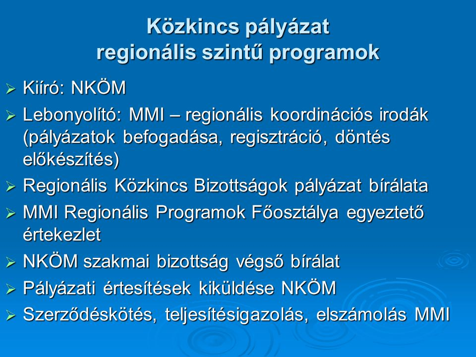 Közkincs pályázat regionális szintű programok  Kiíró: NKÖM  Lebonyolító: MMI – regionális koordinációs irodák (pályázatok befogadása, regisztráció, döntés előkészítés)  Regionális Közkincs Bizottságok pályázat bírálata  MMI Regionális Programok Főosztálya egyeztető értekezlet  NKÖM szakmai bizottság végső bírálat  Pályázati értesítések kiküldése NKÖM  Szerződéskötés, teljesítésigazolás, elszámolás MMI