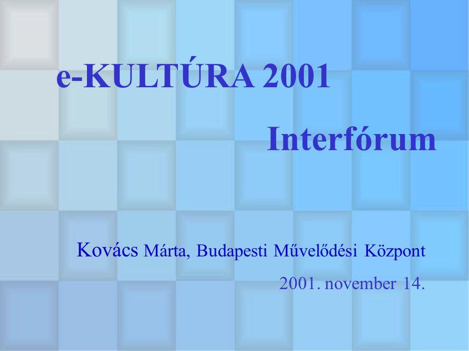 e-KULTÚRA 2001 Interfórum 2001. november 14. Kovács Márta, Budapesti Művelődési Központ