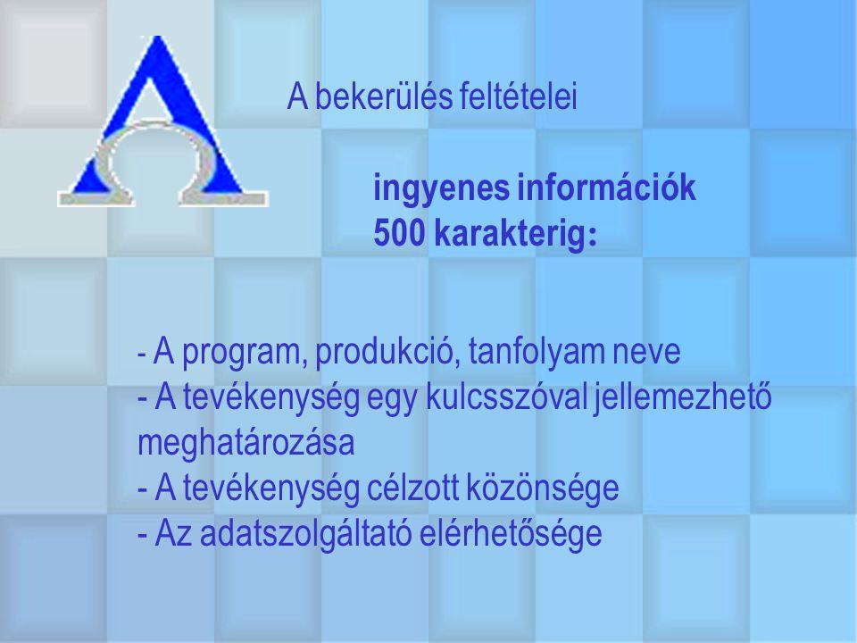 A bekerülés feltételei ingyenes információk 500 karakterig : - A program, produkció, tanfolyam neve - A tevékenység egy kulcsszóval jellemezhető meghatározása - A tevékenység célzott közönsége - Az adatszolgáltató elérhetősége