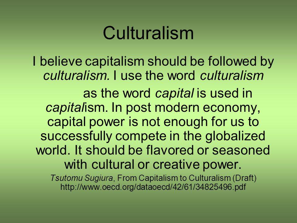 Culturalism I believe capitalism should be followed by culturalism. I use the word culturalism as the word capital is used in capitalism. In post mode