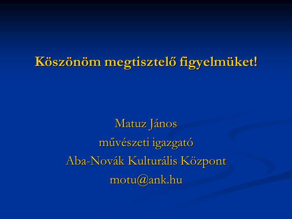Köszönöm megtisztelő figyelmüket! Matuz János művészeti igazgató Aba-Novák Kulturális Központ motu@ank.hu