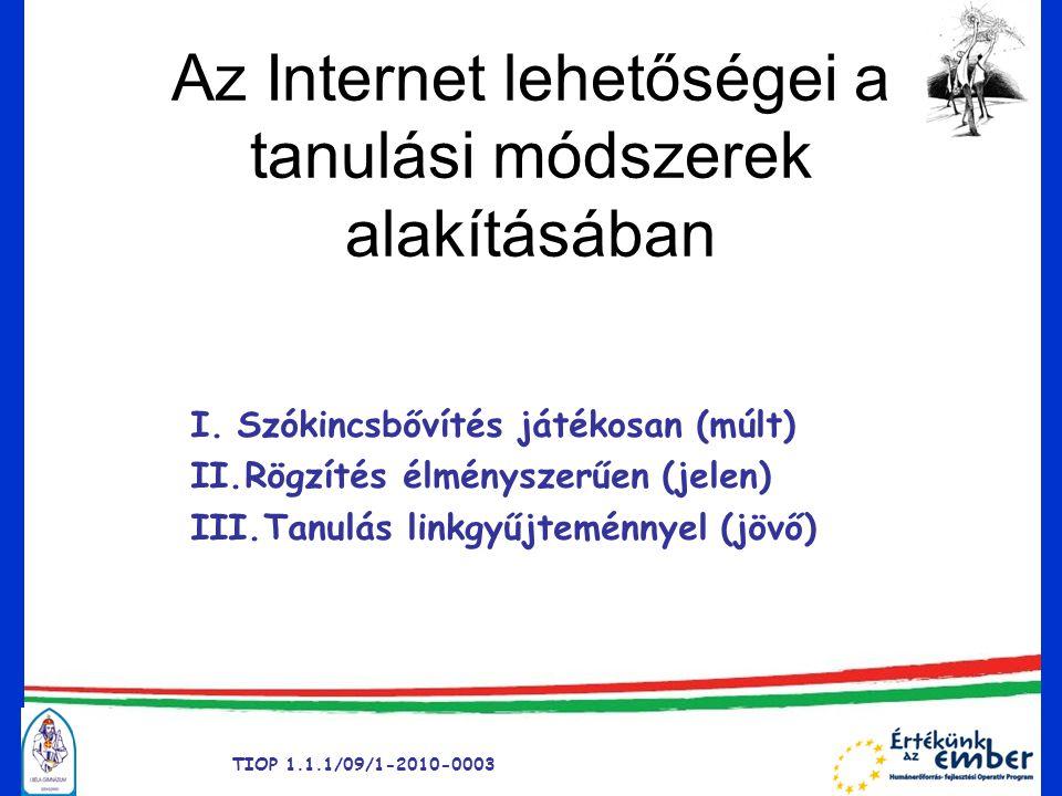 TIOP 1.1.1/09/1-2010-0003 Az Internet lehetőségei a tanulási módszerek alakításában I.Szókincsbővítés játékosan (múlt) II.Rögzítés élményszerűen (jelen) III.Tanulás linkgyűjteménnyel (jövő)
