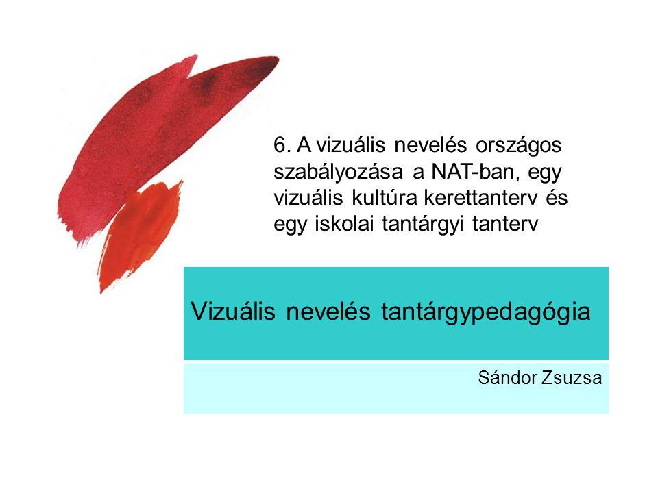 Vizuális nevelés tantárgypedagógia Sándor Zsuzsa 6. A vizuális nevelés országos szabályozása a NAT-ban, egy vizuális kultúra kerettanterv és egy iskol