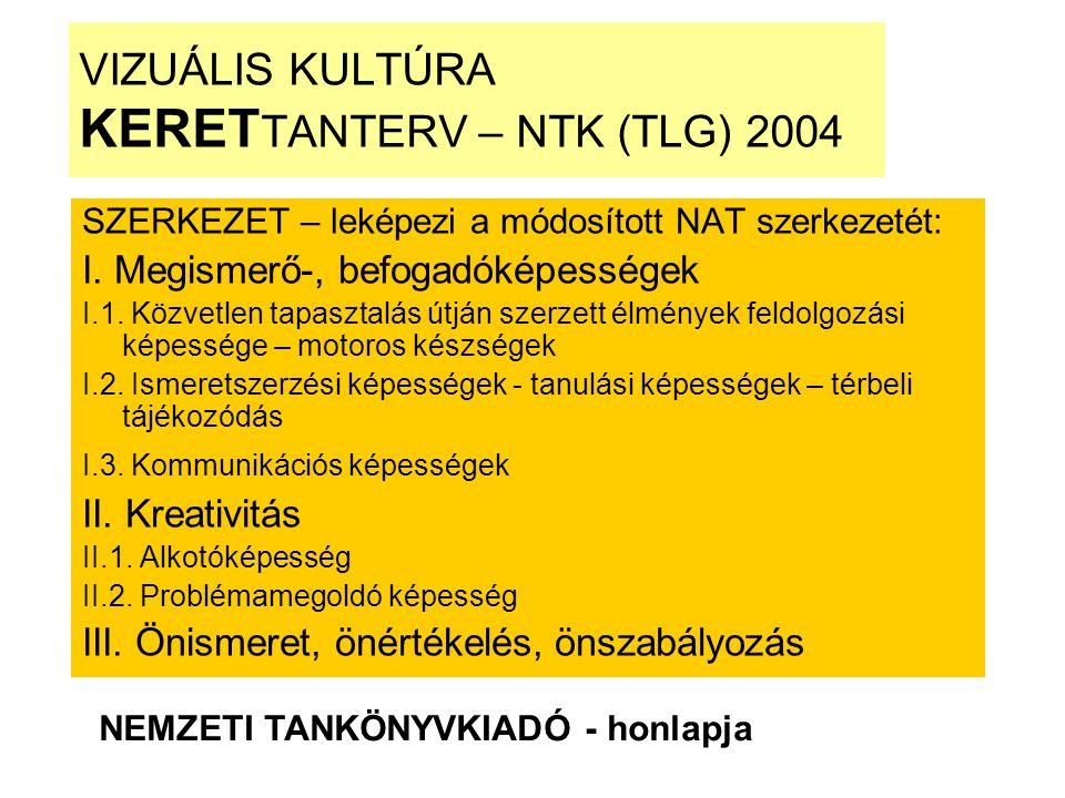 VIZUÁLIS KULTÚRA KERET TANTERV – NTK (TLG) 2004 SZERKEZET – leképezi a módosított NAT szerkezetét: I. Megismerő-, befogadóképességek I.1. Közvetlen ta