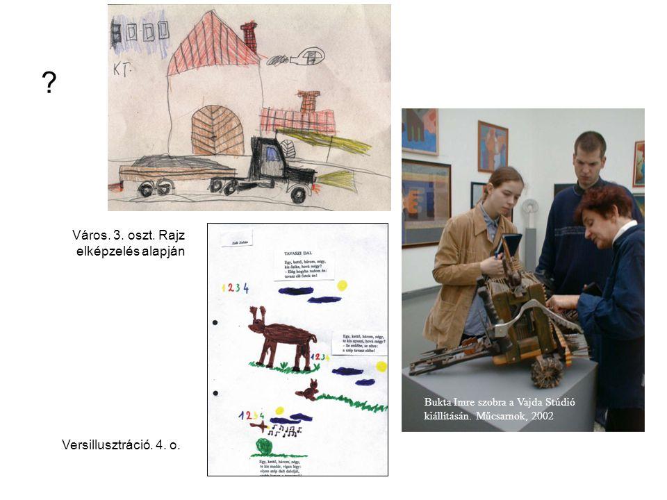 Város. 3. oszt. Rajz elképzelés alapján Versillusztráció. 4. o. Bukta Imre szobra a Vajda Stúdió kiállításán. Műcsarnok, 2002 ?