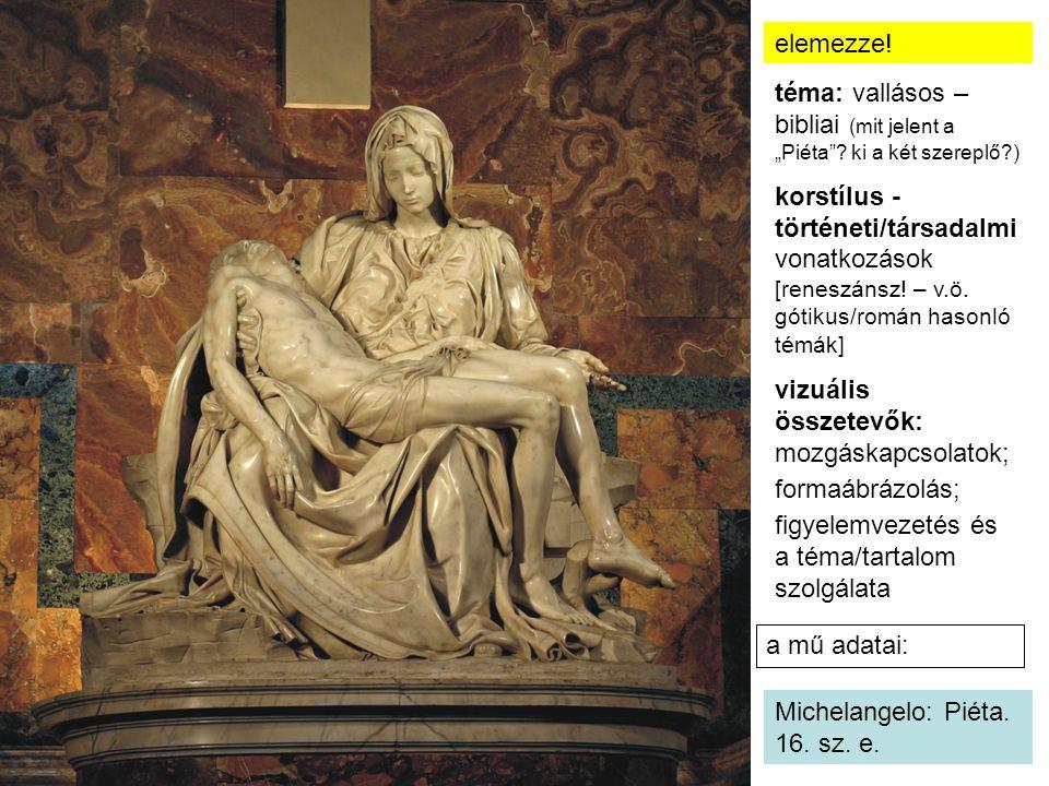 """a mű adatai: Michelangelo: Piéta. 16. sz. e. elemezze! téma: vallásos – bibliai (mit jelent a """"Piéta""""? ki a két szereplő?) korstílus - történeti/társa"""