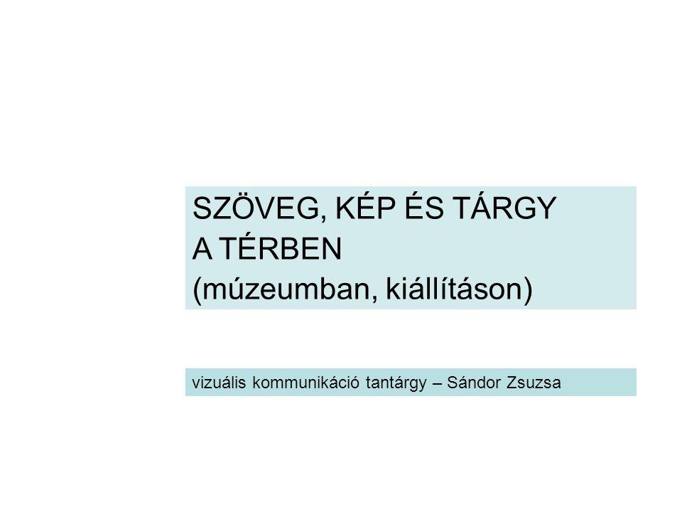 SZÖVEG, KÉP ÉS TÁRGY A TÉRBEN (múzeumban, kiállításon) vizuális kommunikáció tantárgy – Sándor Zsuzsa