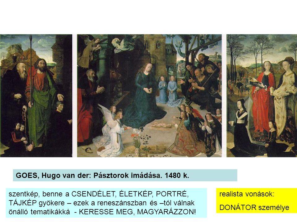 GOES, Hugo van der: Pásztorok imádása. 1480 k. realista vonások: DONÁTOR személye szentkép, benne a CSENDÉLET, ÉLETKÉP, PORTRÉ, TÁJKÉP gyökere – ezek