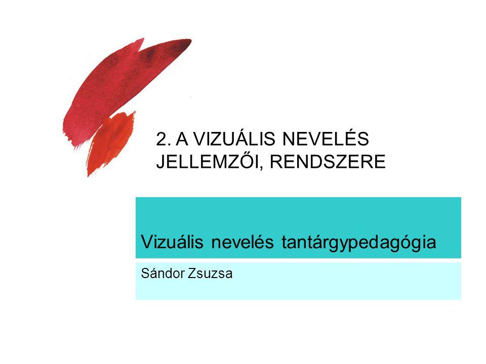 Vizuális nevelés tantárgypedagógia Sándor Zsuzsa 2. A VIZUÁLIS NEVELÉS JELLEMZŐI, RENDSZERE