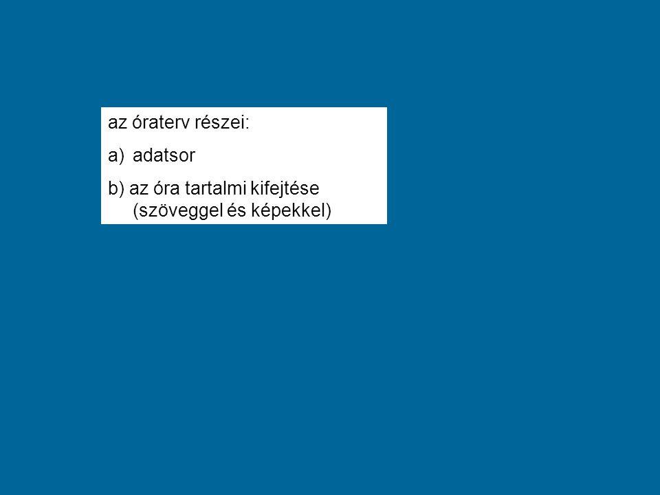 az óraterv részei: a)adatsor b) az óra tartalmi kifejtése (szöveggel és képekkel)