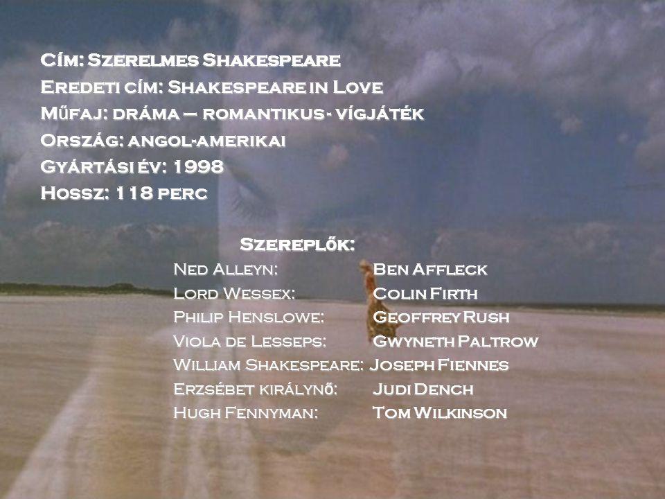 Cím: Szerelmes Shakespeare Eredeti cím: Shakespeare in Love M ű faj: dráma – romantikus - vígjáték Ország: angol-amerikai Gyártási év: 1998 Hossz: 118 perc Szerepl ő k: Ned Alleyn: Ben Affleck Lord Wessex: Colin Firth Philip Henslowe: Geoffrey Rush Viola de Lesseps: Gwyneth Paltrow William Shakespeare: Joseph Fiennes Erzsébet királyn ő : Judi Dench Hugh Fennyman: Tom Wilkinson