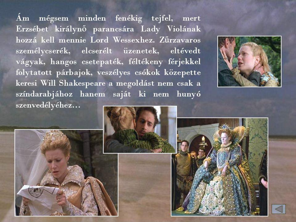 Ám mégsem minden fenékig tejfel, mert Erzsébet királyn ő parancsára Lady Violának hozzá kell mennie Lord Wessexhez.
