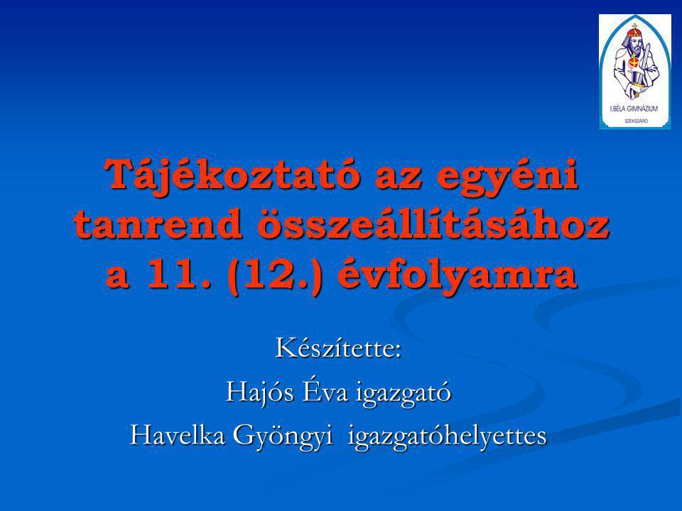 Tájékoztató az egyéni tanrend összeállításához a 11. (12.) évfolyamra Készítette: Hajós Éva igazgató Havelka Gyöngyi igazgatóhelyettes