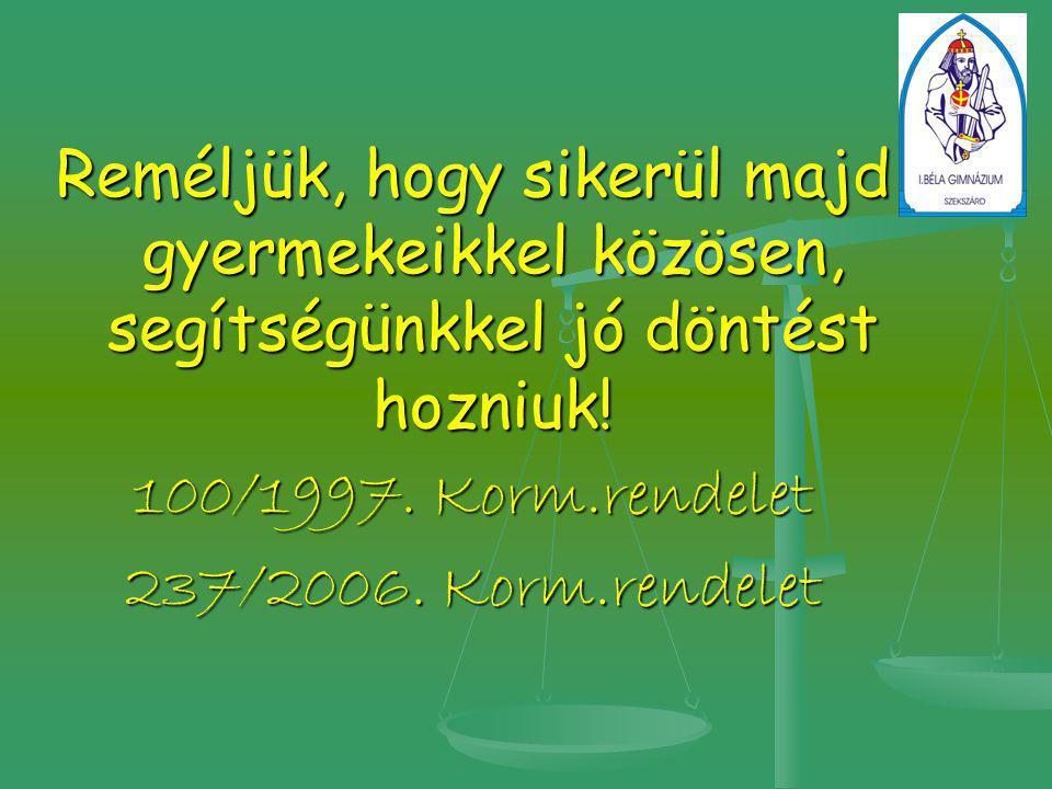 Reméljük, hogy sikerül majd gyermekeikkel közösen, segítségünkkel jó döntést hozniuk! 100/1997. Korm.rendelet 237/2006. Korm.rendelet