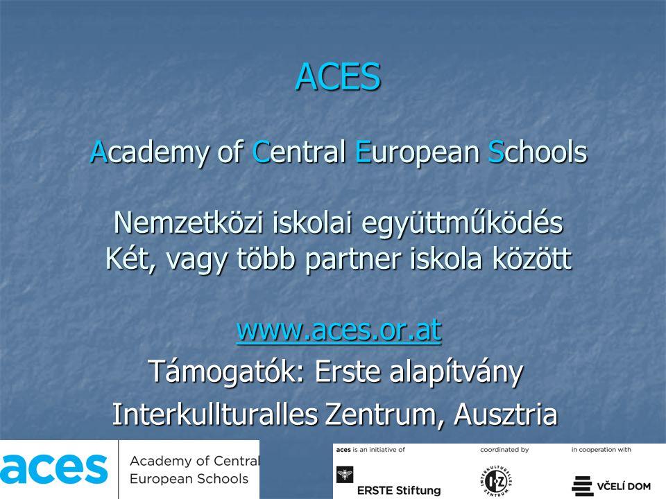 ACES Academy of Central European Schools Nemzetközi iskolai együttműködés Két, vagy több partner iskola között www.aces.or.at www.aces.or.at Támogatók: Erste alapítvány Interkullturalles Zentrum, Ausztria