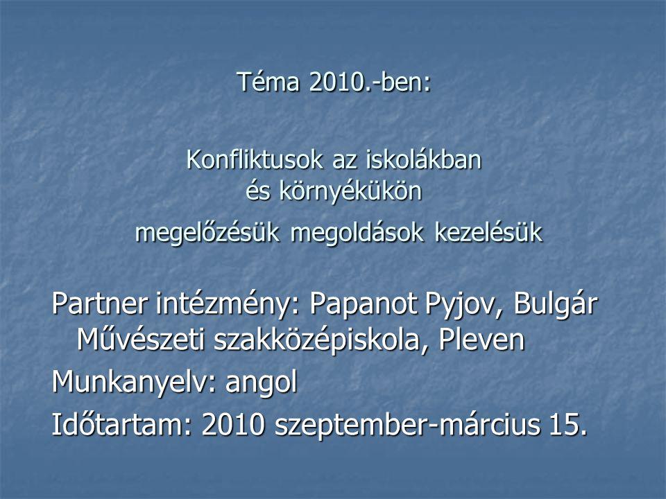 Téma 2010.-ben: Konfliktusok az iskolákban és környékükön megelőzésük megoldások kezelésük Partner intézmény: Papanot Pyjov, Bulgár Művészeti szakközépiskola, Pleven Munkanyelv: angol Időtartam: 2010 szeptember-március 15.