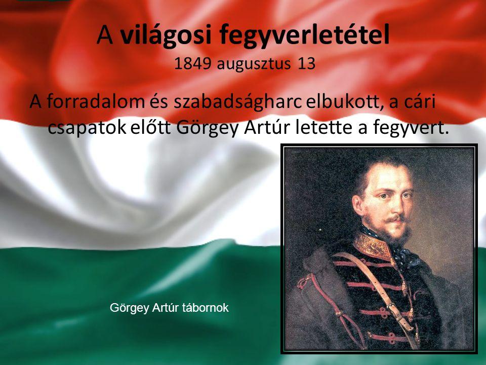 A világosi fegyverletétel 1849 augusztus 13 A forradalom és szabadságharc elbukott, a cári csapatok előtt Görgey Artúr letette a fegyvert. Görgey Artú
