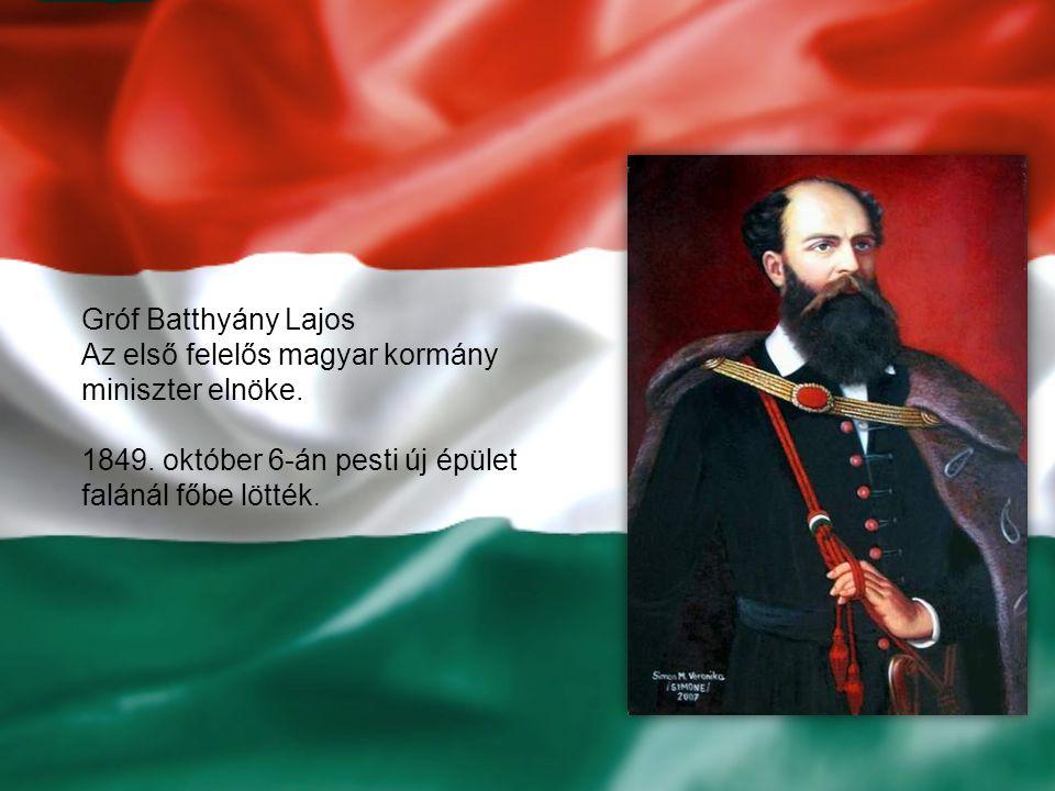 Gróf Batthyány Lajos Az első felelős magyar kormány miniszter elnöke. 1849. október 6-án pesti új épület falánál főbe lötték.