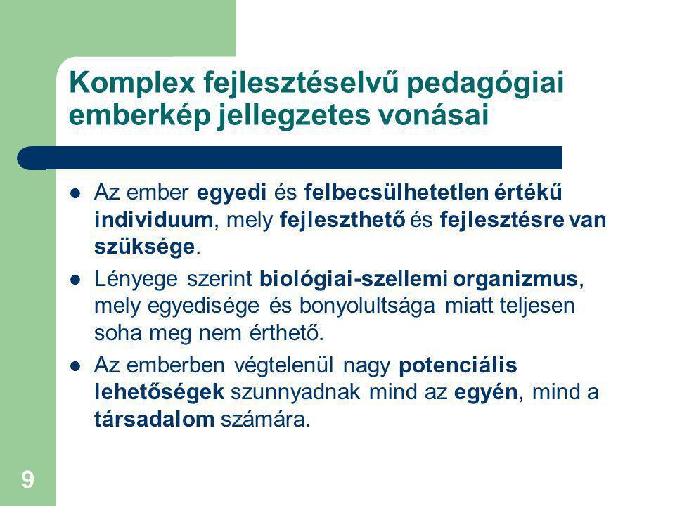 10 Komplex fejlesztéselvű pedagógiai emberkép jellegzetes vonásai (folytatás) Az ember fejlesztése saját belső vezérlésű önalkotó (önépítő, önfejlesztő) képességeire épül, melynek konstruktív folyamatát minden pedagógiai eszközzel támogatni kell.