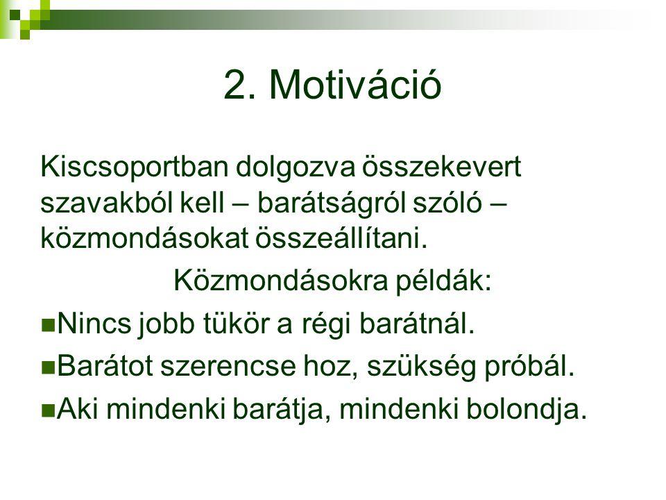 2. Motiváció Kiscsoportban dolgozva összekevert szavakból kell – barátságról szóló – közmondásokat összeállítani. Közmondásokra példák: Nincs jobb tük