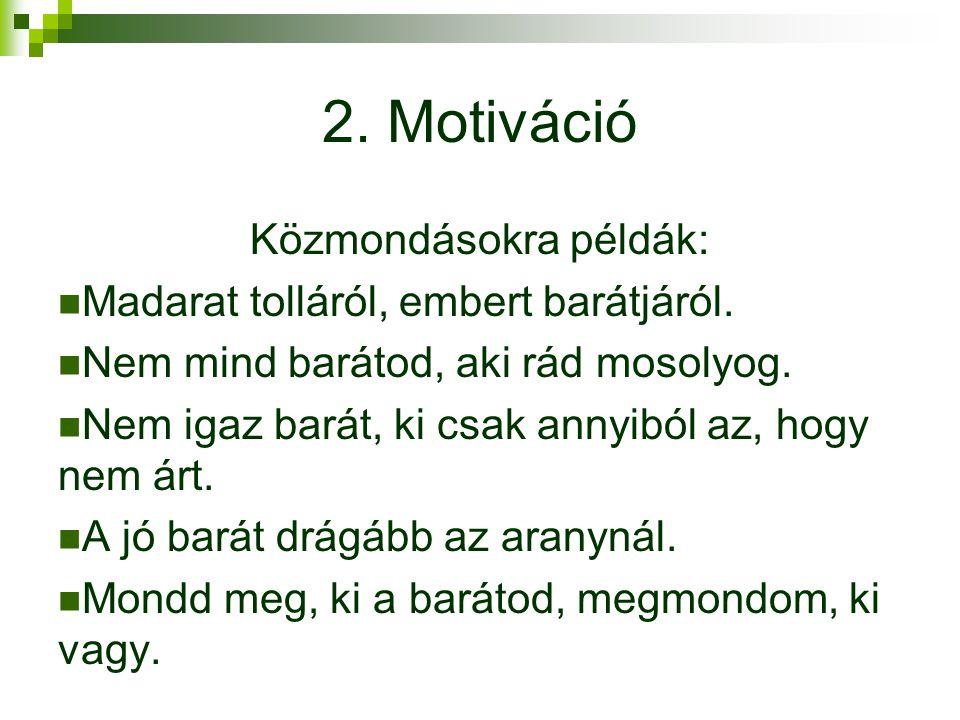 2. Motiváció Közmondásokra példák: Madarat tolláról, embert barátjáról. Nem mind barátod, aki rád mosolyog. Nem igaz barát, ki csak annyiból az, hogy