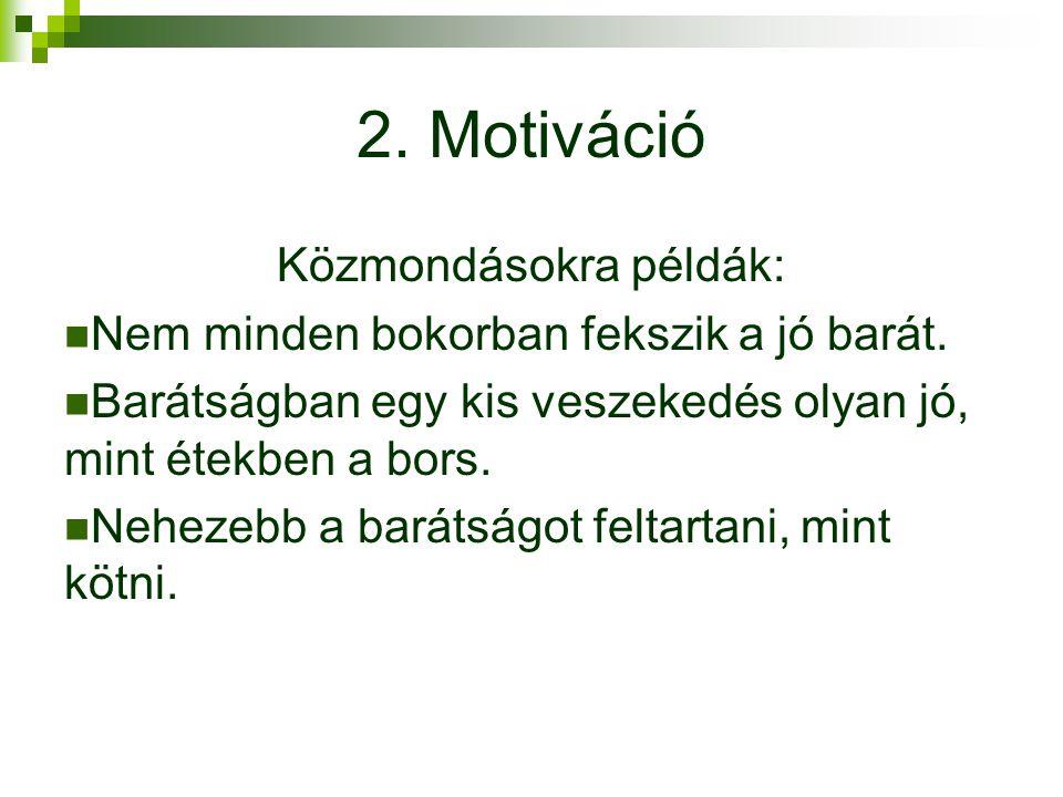2. Motiváció Közmondásokra példák: Nem minden bokorban fekszik a jó barát. Barátságban egy kis veszekedés olyan jó, mint étekben a bors. Nehezebb a ba