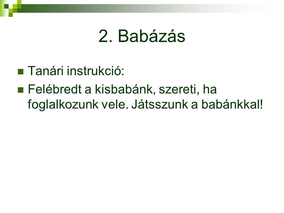 2. Babázás Tanári instrukció: Felébredt a kisbabánk, szereti, ha foglalkozunk vele. Játsszunk a babánkkal!