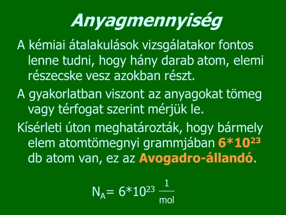 Anyagmennyiség A kémiai átalakulások vizsgálatakor fontos lenne tudni, hogy hány darab atom, elemi részecske vesz azokban részt. A gyakorlatban viszon