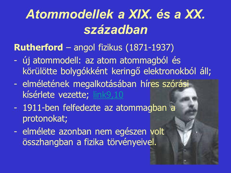Atommodellek a XIX. és a XX. században Rutherford – angol fizikus (1871-1937) -új atommodell: az atom atommagból és körülötte bolygókként keringő elek