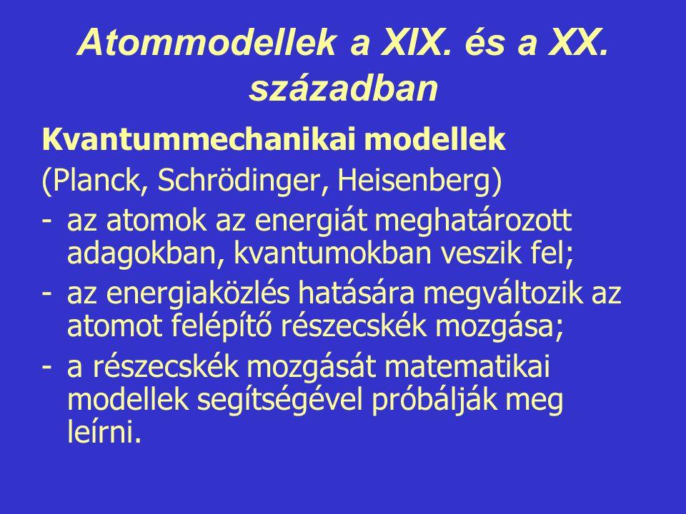 Atommodellek a XIX. és a XX. században Kvantummechanikai modellek (Planck, Schrödinger, Heisenberg) -az atomok az energiát meghatározott adagokban, kv