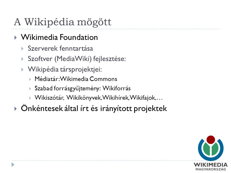 A Wikipédia mögött  Wikimedia Foundation  Szerverek fenntartása  Szoftver (MediaWiki) fejlesztése:  Wikipédia társprojektjei:  Médiatár: Wikimedia Commons  Szabad forrásgyűjtemény: Wikiforrás  Wikiszótár, Wikikönyvek, Wikihírek, Wikifajok,…  Önkéntesek által írt és irányított projektek