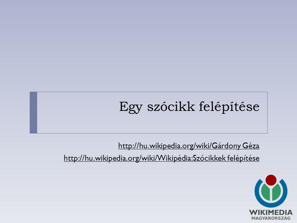 Egy szócikk felépítése http://hu.wikipedia.org/wiki/Gárdony Géza http://hu.wikipedia.org/wiki/Wikipédia:Szócikkek felépítése