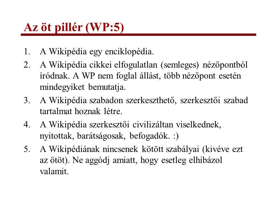 Az öt pillér (WP:5) 1.A Wikipédia egy enciklopédia. 2.A Wikipédia cikkei elfogulatlan (semleges) nézőpontból íródnak. A WP nem foglal állást, több néz