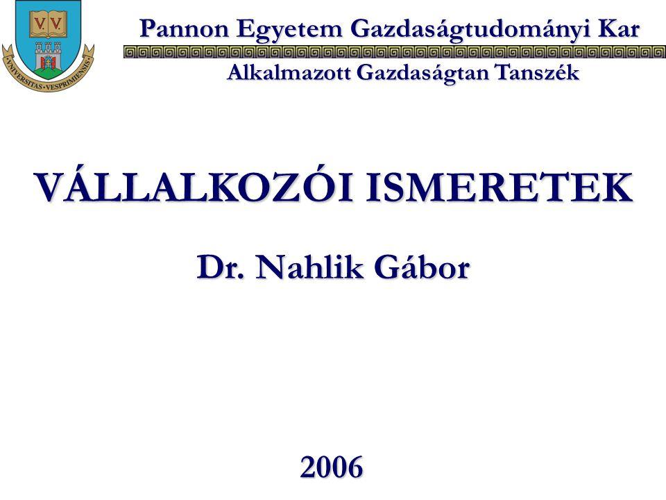 Pannon Egyetem Gazdaságtudományi Kar Alkalmazott Gazdaságtan Tanszék VÁLLALKOZÓI ISMERETEK Dr. Nahlik Gábor 2006