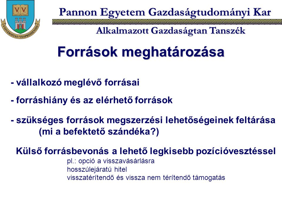 Pannon Egyetem Gazdaságtudományi Kar Alkalmazott Gazdaságtan Tanszék Források meghatározása - vállalkozó meglévő forrásai - forráshiány és az elérhető