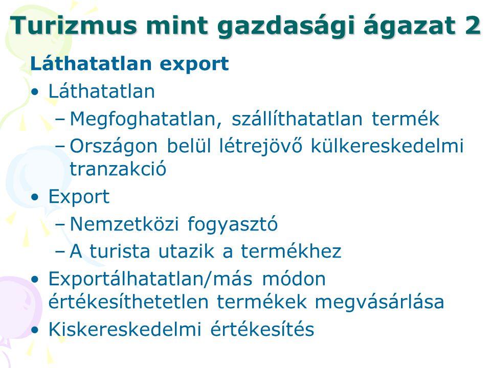 Turizmus mint gazdasági ágazat 2 Láthatatlan export Láthatatlan –Megfoghatatlan, szállíthatatlan termék –Országon belül létrejövő külkereskedelmi tranzakció Export –Nemzetközi fogyasztó –A turista utazik a termékhez Exportálhatatlan/más módon értékesíthetetlen termékek megvásárlása Kiskereskedelmi értékesítés