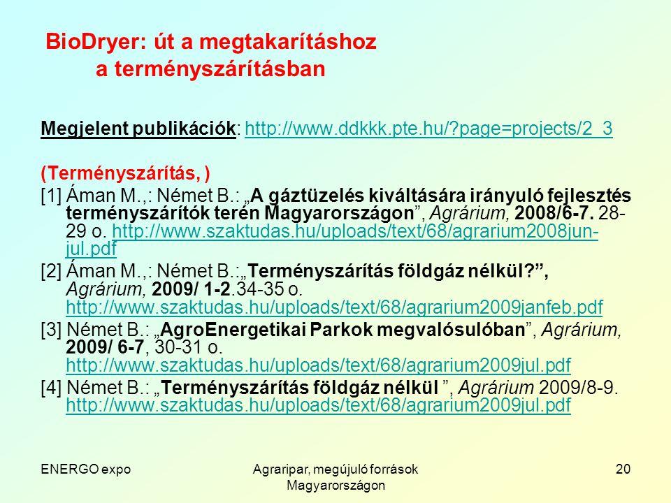 """ENERGO expoAgraripar, megújuló források Magyarországon 20 BioDryer: út a megtakarításhoz a terményszárításban Megjelent publikációk: http://www.ddkkk.pte.hu/ page=projects/2_3http://www.ddkkk.pte.hu/ page=projects/2_3 (Terményszárítás, ) [1] Áman M.,: Német B.: """"A gáztüzelés kiváltására irányuló fejlesztés terményszárítók terén Magyarországon , Agrárium, 2008/6-7."""