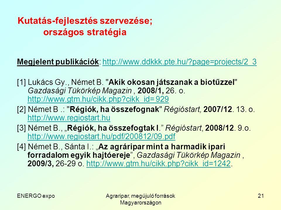 ENERGO expoAgraripar, megújuló források Magyarországon 21 Kutatás-fejlesztés szervezése; országos stratégia Megjelent publikációk: http://www.ddkkk.pte.hu/ page=projects/2_3http://www.ddkkk.pte.hu/ page=projects/2_3 [1] Lukács Gy., Német B.
