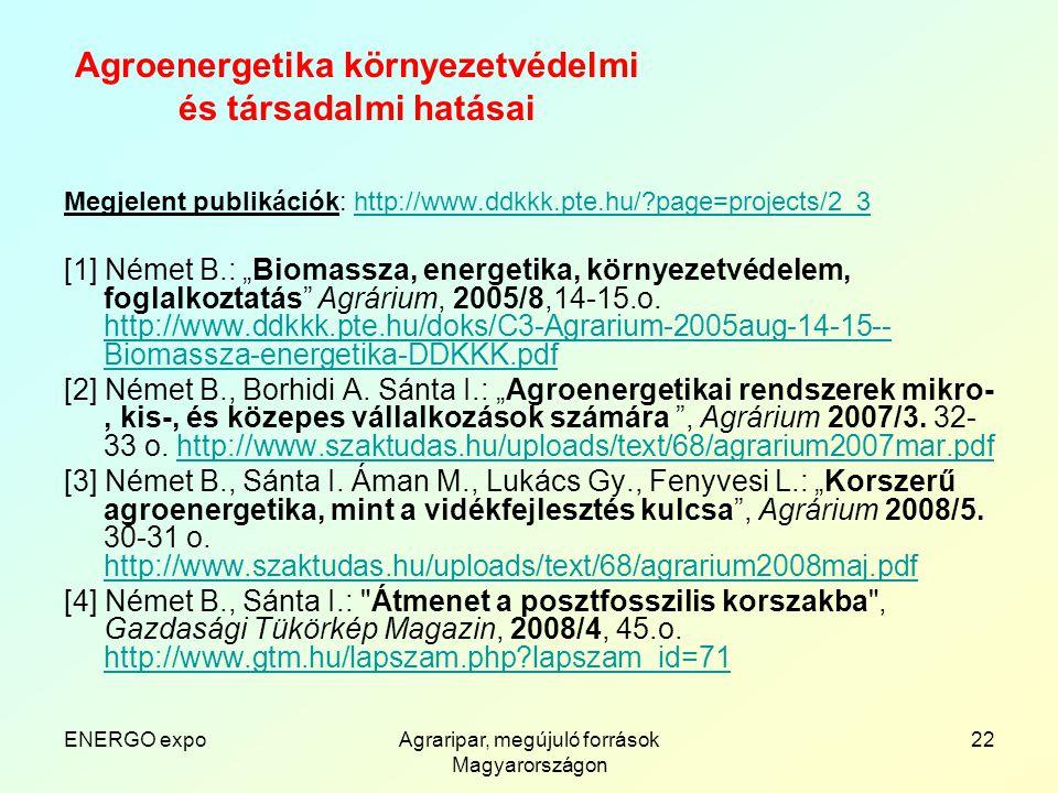 """ENERGO expoAgraripar, megújuló források Magyarországon 22 Agroenergetika környezetvédelmi és társadalmi hatásai Megjelent publikációk: http://www.ddkkk.pte.hu/ page=projects/2_3http://www.ddkkk.pte.hu/ page=projects/2_3 [1] Német B.: """"Biomassza, energetika, környezetvédelem, foglalkoztatás Agrárium, 2005/8,14-15.o."""
