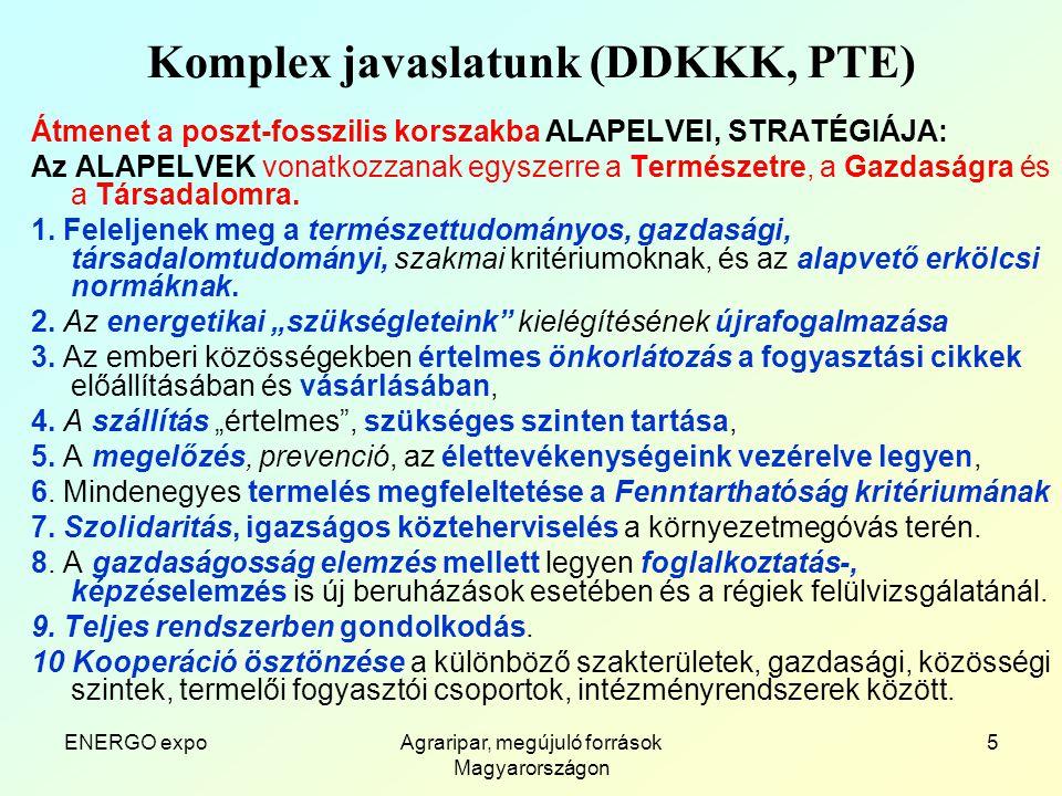 ENERGO expoAgraripar, megújuló források Magyarországon 5 Komplex javaslatunk (DDKKK, PTE) Átmenet a poszt-fosszilis korszakba ALAPELVEI, STRATÉGIÁJA: Az ALAPELVEK vonatkozzanak egyszerre a Természetre, a Gazdaságra és a Társadalomra.