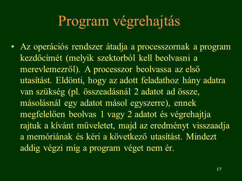 17 Program végrehajtás Az operációs rendszer átadja a processzornak a program kezdőcímét (melyik szektorból kell beolvasni a merevlemezről).
